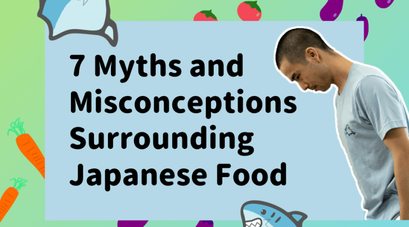7 Myths and Misconceptions Surrounding Japanese Food